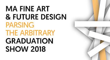 'Parsing the Arbitrary': MA Fine Art and MA Future Designexhibition 2018